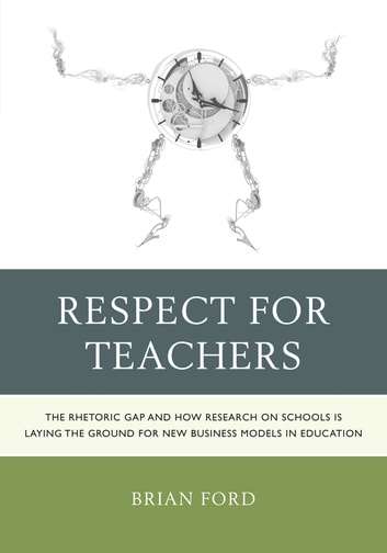 Respect for Teachers - The Rhetoric Gap and How Research on Schools is Laying the Ground for New Business Models in Education ebook by Brian Ford