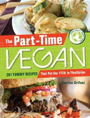The Part-Time Vegan: 201 Yummy Recipes That Put the Fun in Flexitarian ebook by Grifoni, Cherise