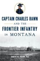 Captain Charles Rawn and the Frontier Infantry in Montana ebook by Robert M. Brown PhD,Gary Glynn