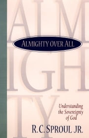 Almighty over All - Understanding the Sovereignty of God ebook by R. C. Jr. Sproul