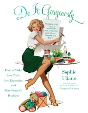 Do It Gorgeously - How to Make Less Toxic, Less Expensive, and More Beautiful Products ebook by Sophie Uliano