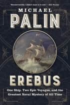 Erebus - One Ship, Two Epic Voyages, and the Greatest Naval Mystery of All Time ebook by Michael Palin