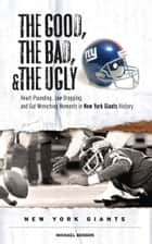 The Good, the Bad, & the Ugly: New York Giants ebook by Michael Benson