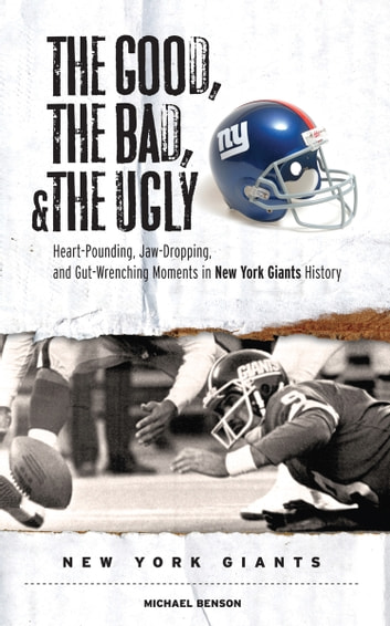 The Good, the Bad, & the Ugly: New York Giants - Heart-Pounding, Jaw-Dropping, and Gut-Wrenching Moments from New York Giants History eBook by Michael Benson