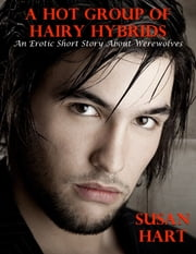 A Hot Group of Hairy Hybrids: An Erotic Short Story About Werewolves ebook by Susan Hart