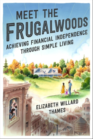 Meet the Frugalwoods - Achieving Financial Independence Through Simple Living eBook by Elizabeth Willard Thames