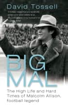 Big Mal - The High Life and Hard Times of Malcolm Allison, Football Legend ebook by David Tossell