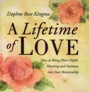 A Lifetime of Love - How to Bring More Depth, Meaning and Intimacy into Your Relationship ebook by Daphne Rose Kingma