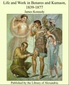 Life and Work in Benares and Kumaon, 1839-1877 ebook by James Kennedy