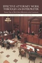 Effective Attorney Work through an Interpreter - Twenty Tips to Work More Effectively in the Courtroom ebook by German E. Velasco