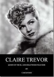 Claire Trevor - Queen of the Bs and Hollywood Film Noir ebook by Carolyn McGivern