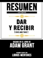 Resumen Extendido: Dar Y Recibir (Give And Take) - Basado En El Libro De Adam Grant ebook by Libros Mentores