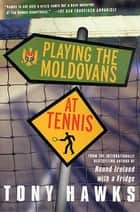 Playing the Moldovans at Tennis ebook by Tony Hawks