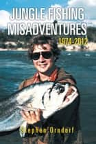 Jungle Fishing Misadventures 1974-2012 ebook by Stephen Orndorf