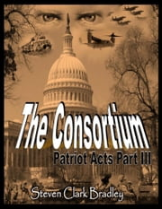 The Consortium: Patriot Acts Part III ebook by Steven Clark Bradley