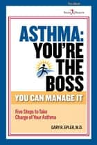 Asthma: You're the Boss ebook by Gary R. Epler