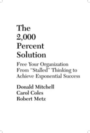 "The 2,000 Percent Solution:  Free Your Organization from ""Stalled"" Thinking to Achieve Exponential Success ebook by Mitchell, Donald"