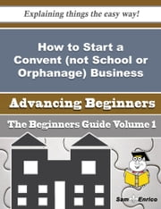How to Start a Convent (not School or Orphanage) Business (Beginners Guide) ebook by Chung Garnett,Sam Enrico