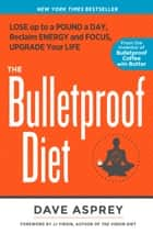The Bulletproof Diet - Lose Up to a Pound a Day, Reclaim Energy and Focus, Upgrade Your Life ebook by