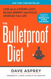 The Bulletproof Diet - Lose Up to a Pound a Day, Reclaim Energy and Focus, Upgrade Your Life ebook by Dave Asprey, J. J. Virgin