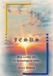 JESUS: His Earthly Life in Chronological Order ebook by Peter Davies