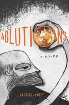 Ablutions - Notes for a Novel ebook by Patrick deWitt