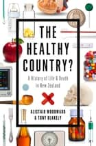 The Healthy Country? - A History of Life & Death in New Zealand ebook by Alistair Woodward, Tony Blakely