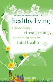 Healthy living - Life-boosting, stress-beating, age-busting ways to total health ebook by Infinite Ideas,Elisabeth Wilson