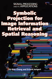 Symbolic Projection for Image Information Retrieval and Spatial Reasoning: Theory, Applications and Systems for Image Information Retrieval and Spatia ebook by Chang, Shi-Kuo