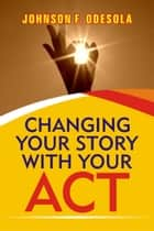 Changing Your Story With Your Act ebook by Johnson F. Odesola