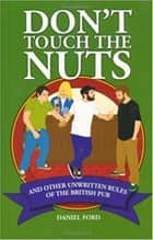 Don't Touch the Nuts - And Other Unwritten Rules of the British Pub ebook by Daniel Ford