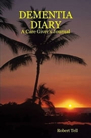 Dementia Diary, A Caregiver's Journal ebook by Robert Tell