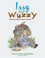Issy and Wuzzy - There's a Bear Over There! ebook by Sharon Davis VandenHul