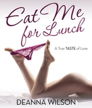 Eat Me For Lunch - A True Taste of Love ebook by Kobo.Web.Store.Products.Fields.ContributorFieldViewModel