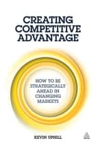Creating Competitive Advantage - How to be Strategically Ahead in Changing Markets ebook by Kevin Uphill