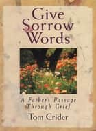Give Sorrow Words - A Father's Passage Through Grief ebook by Tom Crider