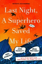 Last Night, a Superhero Saved My Life - Neil Gaiman, Jodi Picoult, Brad Meltzer, and an All-Star Roster on the Caped Crusaders That Changed Their Lives ebook by Liesa Mignogna