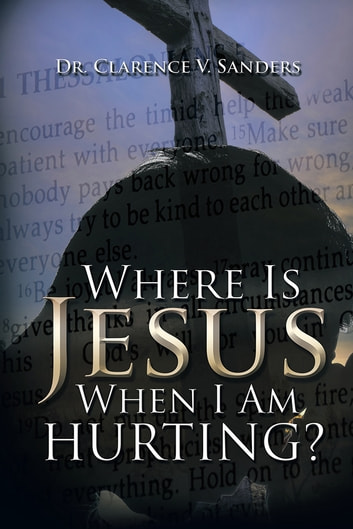 Where Is Jesus When I Am Hurting? ebook by Dr. Clarence V. Sanders