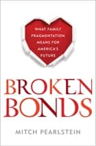Broken Bonds - What Family Fragmentation Means for America's Future ebook by Mitch Pearlstein