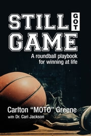 "Still Got Game - A Roundball Playbook for Winning at Life ebook by Carlton ""Moto"" Greene ;  Jackson"