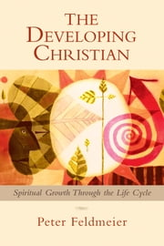 Developing Christian, The: Spiritual Growth through the Life Cycle ebook by Peter Feldmeier