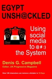 Egypt Unshackled: Using social media to @#:) the System ebook by Denis Campbell