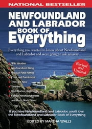 Newfoundland and Labrador Book of Everything: Everything You Wanted to Know about Newfoundland and Labrador and Were Going to Ask Anyway ebook by Walls, Martha