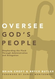 Oversee God's People - Shepherding the Flock Through Administration and Delegation ebook by Brian Croft,Bryce Butler,Brian Croft