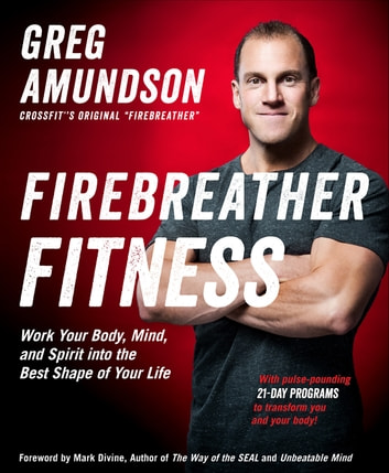Firebreather Fitness - Work Your Body, Mind, and Spirit into the Best Shape of Your Life ebook by Greg Amundson,T.J. Murphy