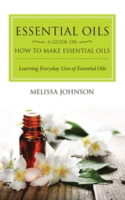 Essential Oils: A Guide on How to Make Essential Oils - Learning Everyday Uses of Essential Oils ebook by Melissa Johnson