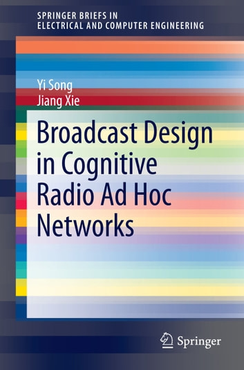 Broadcast Design in Cognitive Radio Ad Hoc Networks ebook by Yi Song,Jiang Xie