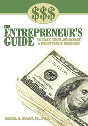 $$$ THE ENTREPRENEUR'S GUIDE TO START, GROW, AND MANAGE A PROFITABLE BUSINESS ebook by Daniel R. Hogan, Jr., Ph.D.