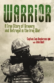 Warrior - A True Story of Bravery and Betrayal in the Iraq War ebook by Tam Henderson QM,John Hunt