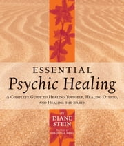 Essential Psychic Healing - A Complete Guide to Healing Yourself, Healing Others, and Healing the Earth ebook by Diane Stein